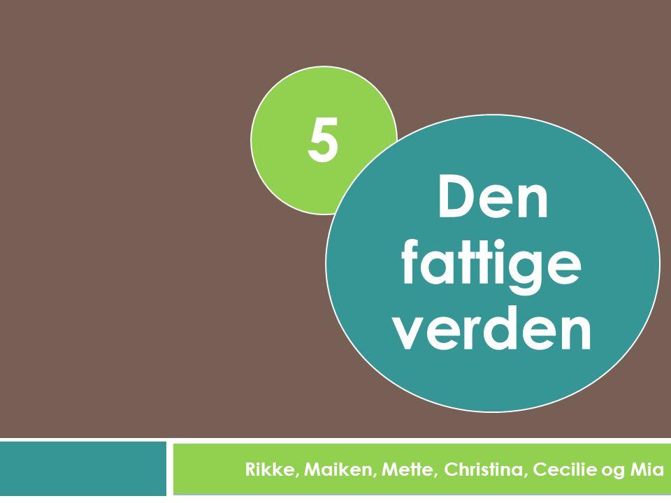 5 Rikke, Maiken, Mette, Christina, Cecilie og Mia Den fattige verden