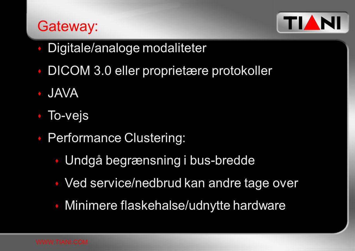  Digitale/analoge modaliteter  DICOM 3.0 eller proprietære protokoller  JAVA  To-vejs  Performance Clustering:  Undgå begrænsning i bus-bredde  Ved service/nedbrud kan andre tage over  Minimere flaskehalse/udnytte hardware Gateway: WWW.TIANI.COM