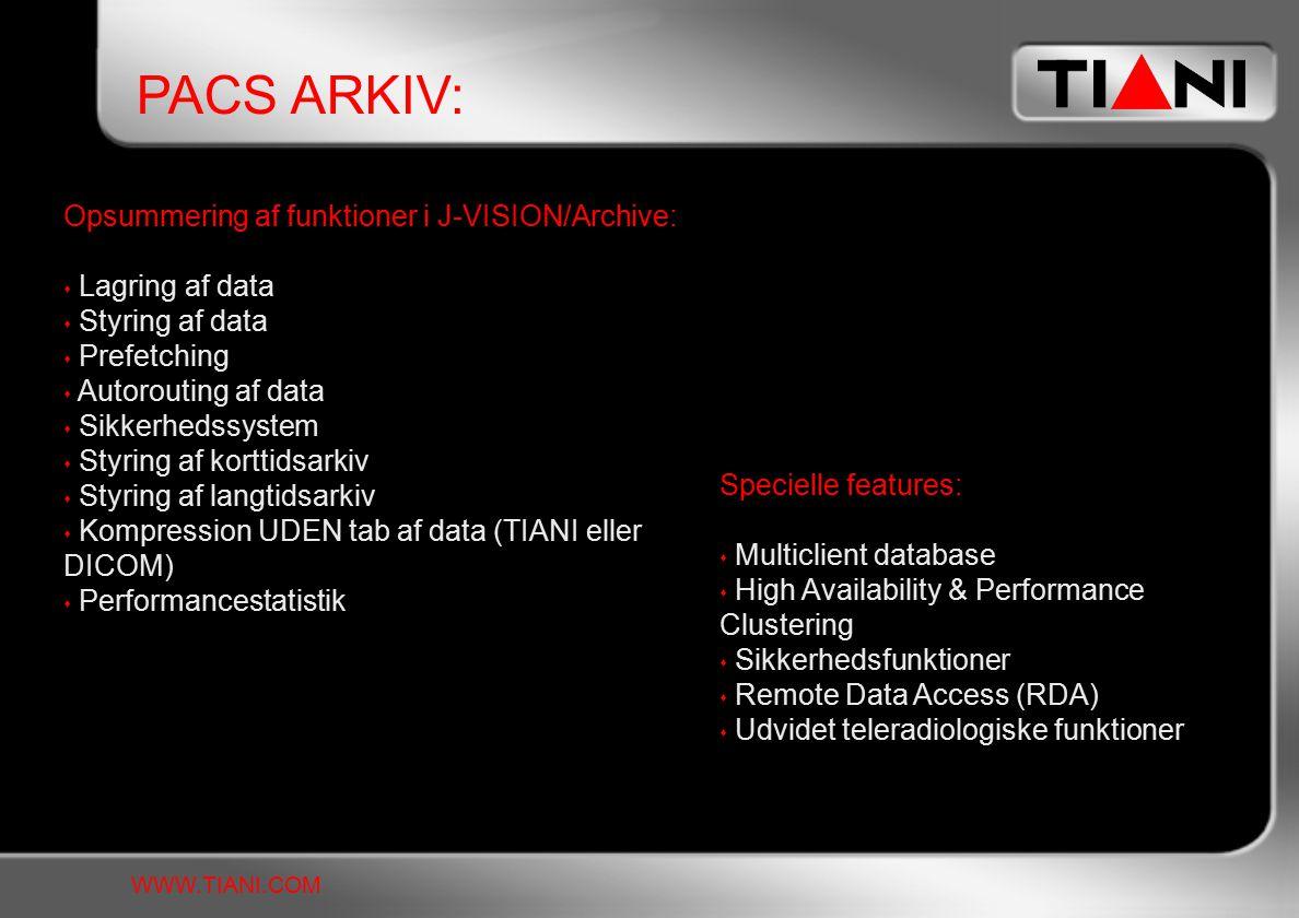 PACS ARKIV: WWW.TIANI.COM Opsummering af funktioner i J-VISION/Archive:  Lagring af data  Styring af data  Prefetching  Autorouting af data  Sikkerhedssystem  Styring af korttidsarkiv  Styring af langtidsarkiv  Kompression UDEN tab af data (TIANI eller DICOM)  Performancestatistik Specielle features:  Multiclient database  High Availability & Performance Clustering  Sikkerhedsfunktioner  Remote Data Access (RDA)  Udvidet teleradiologiske funktioner