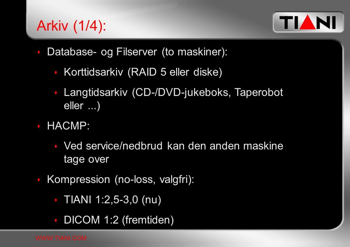  Database- og Filserver (to maskiner):  Korttidsarkiv (RAID 5 eller diske)  Langtidsarkiv (CD-/DVD-jukeboks, Taperobot eller...)  HACMP:  Ved service/nedbrud kan den anden maskine tage over  Kompression (no-loss, valgfri):  TIANI 1:2,5-3,0 (nu)  DICOM 1:2 (fremtiden) Arkiv (1/4): WWW.TIANI.COM