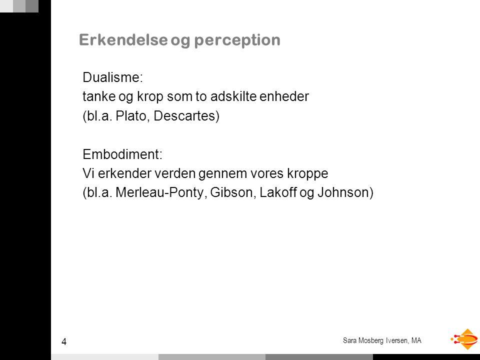 4 Sara Mosberg Iversen, MA Erkendelse og perception Dualisme: tanke og krop som to adskilte enheder (bl.a.