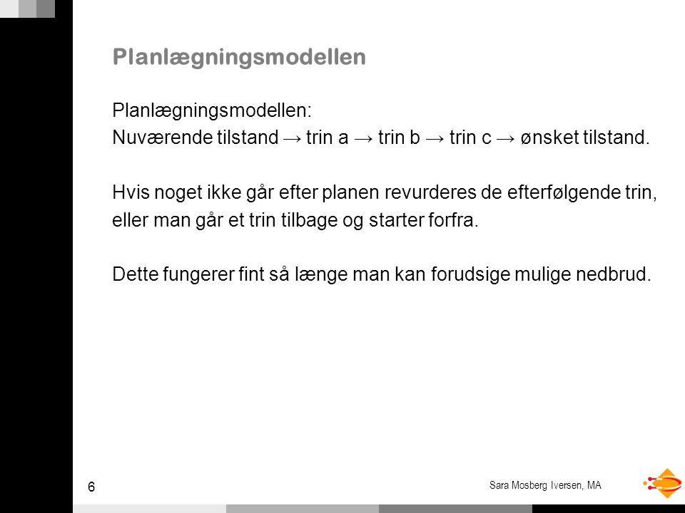 6 Sara Mosberg Iversen, MA Planlægningsmodellen Planlægningsmodellen: Nuværende tilstand → trin a → trin b → trin c → ønsket tilstand.