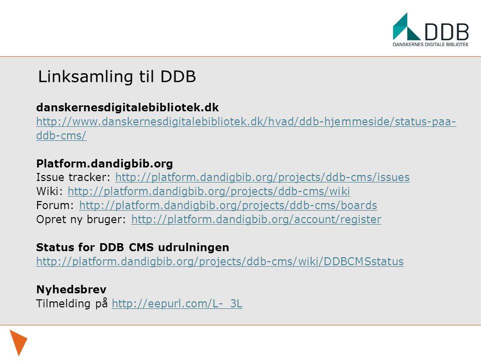 Linksamling til DDB danskernesdigitalebibliotek.dk http://www.danskernesdigitalebibliotek.dk/hvad/ddb-hjemmeside/status-paa- ddb-cms/ Platform.dandigbib.org Issue tracker: http://platform.dandigbib.org/projects/ddb-cms/issueshttp://platform.dandigbib.org/projects/ddb-cms/issues Wiki: http://platform.dandigbib.org/projects/ddb-cms/wikihttp://platform.dandigbib.org/projects/ddb-cms/wiki Forum: http://platform.dandigbib.org/projects/ddb-cms/boardshttp://platform.dandigbib.org/projects/ddb-cms/boards Opret ny bruger: http://platform.dandigbib.org/account/registerhttp://platform.dandigbib.org/account/register Status for DDB CMS udrulningen http://platform.dandigbib.org/projects/ddb-cms/wiki/DDBCMSstatus Nyhedsbrev Tilmelding på http://eepurl.com/L-_3Lhttp://eepurl.com/L-_3L