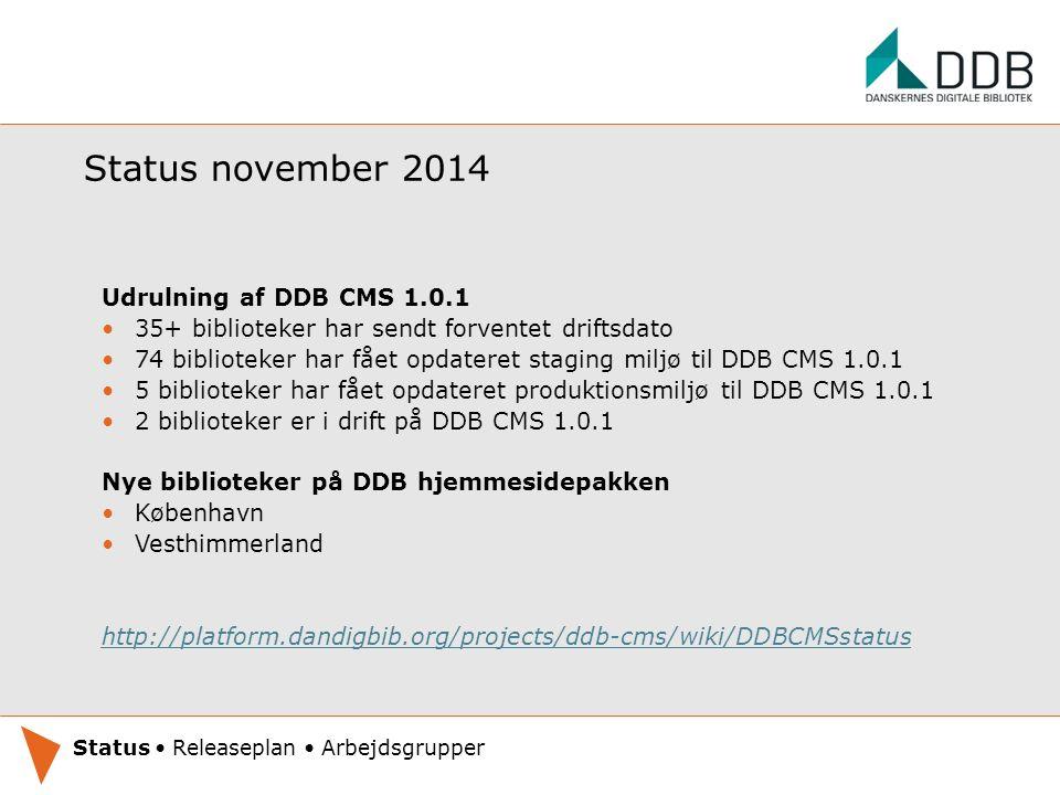 Status november 2014 Udrulning af DDB CMS 1.0.1 35+ biblioteker har sendt forventet driftsdato 74 biblioteker har fået opdateret staging miljø til DDB CMS 1.0.1 5 biblioteker har fået opdateret produktionsmiljø til DDB CMS 1.0.1 2 biblioteker er i drift på DDB CMS 1.0.1 Nye biblioteker på DDB hjemmesidepakken København Vesthimmerland http://platform.dandigbib.org/projects/ddb-cms/wiki/DDBCMSstatus Oplæg under udarbejdelse.