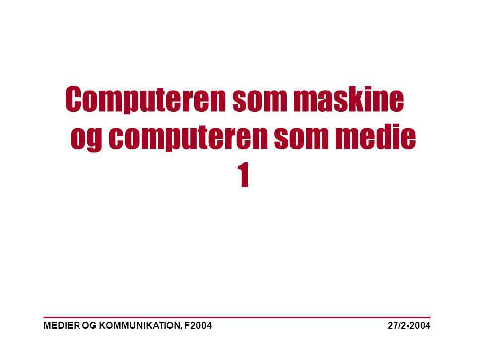 MEDIER OG KOMMUNIKATION, F2004 Computeren som maskine og computeren som medie 1 27/2-2004
