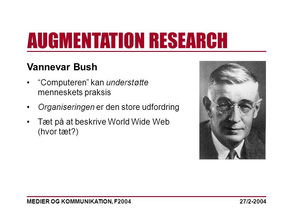 MEDIER OG KOMMUNIKATION, F2004 AUGMENTATION RESEARCH 27/2-2004 Vannevar Bush Computeren kan understøtte menneskets praksis Organiseringen er den store udfordring Tæt på at beskrive World Wide Web (hvor tæt )