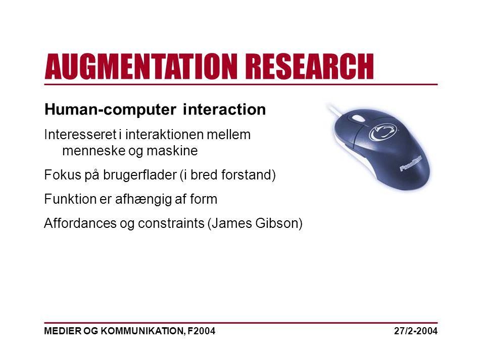 MEDIER OG KOMMUNIKATION, F2004 AUGMENTATION RESEARCH 27/2-2004 Human-computer interaction Interesseret i interaktionen mellem menneske og maskine Fokus på brugerflader (i bred forstand) Funktion er afhængig af form Affordances og constraints (James Gibson)