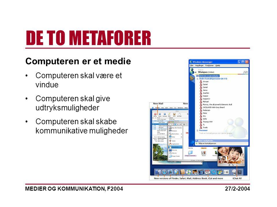 MEDIER OG KOMMUNIKATION, F2004 DE TO METAFORER 27/2-2004 Computeren er et medie Computeren skal være et vindue Computeren skal give udtryksmuligheder Computeren skal skabe kommunikative muligheder