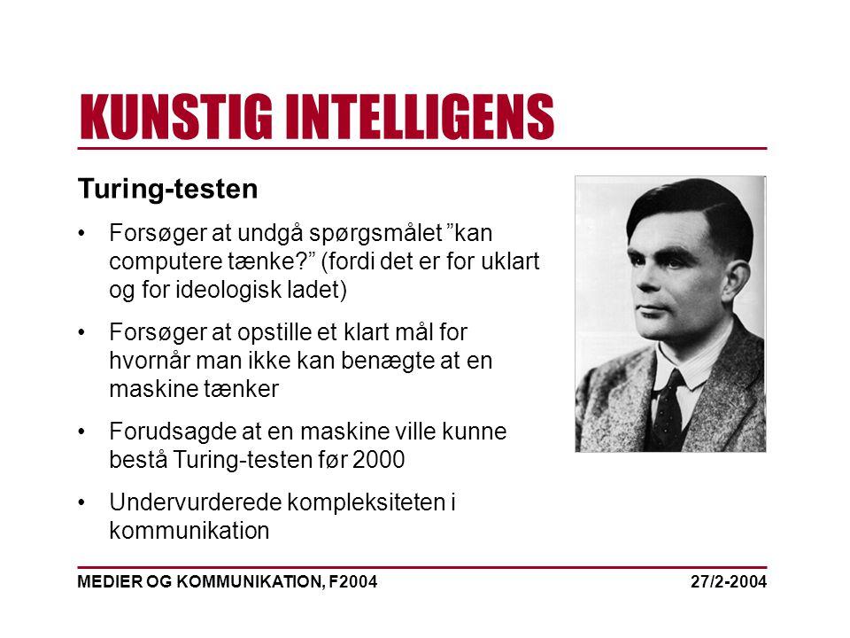 MEDIER OG KOMMUNIKATION, F2004 KUNSTIG INTELLIGENS 27/2-2004 Turing-testen Forsøger at undgå spørgsmålet kan computere tænke (fordi det er for uklart og for ideologisk ladet) Forsøger at opstille et klart mål for hvornår man ikke kan benægte at en maskine tænker Forudsagde at en maskine ville kunne bestå Turing-testen før 2000 Undervurderede kompleksiteten i kommunikation