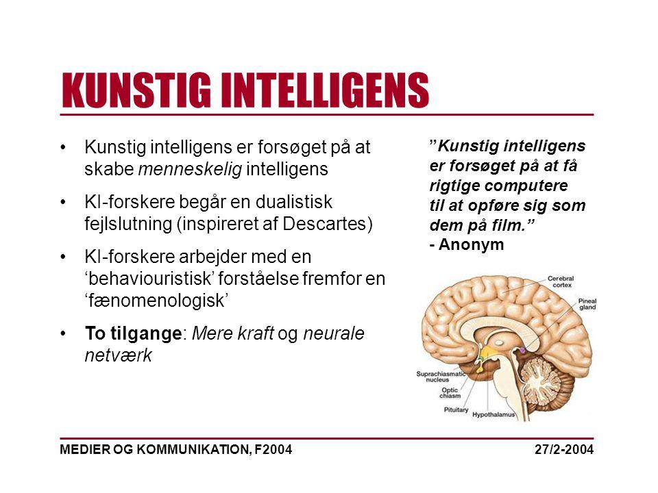 MEDIER OG KOMMUNIKATION, F2004 KUNSTIG INTELLIGENS 27/2-2004 Kunstig intelligens er forsøget på at skabe menneskelig intelligens KI-forskere begår en dualistisk fejlslutning (inspireret af Descartes) KI-forskere arbejder med en 'behaviouristisk' forståelse fremfor en 'fænomenologisk' To tilgange: Mere kraft og neurale netværk Kunstig intelligens er forsøget på at få rigtige computere til at opføre sig som dem på film. - Anonym