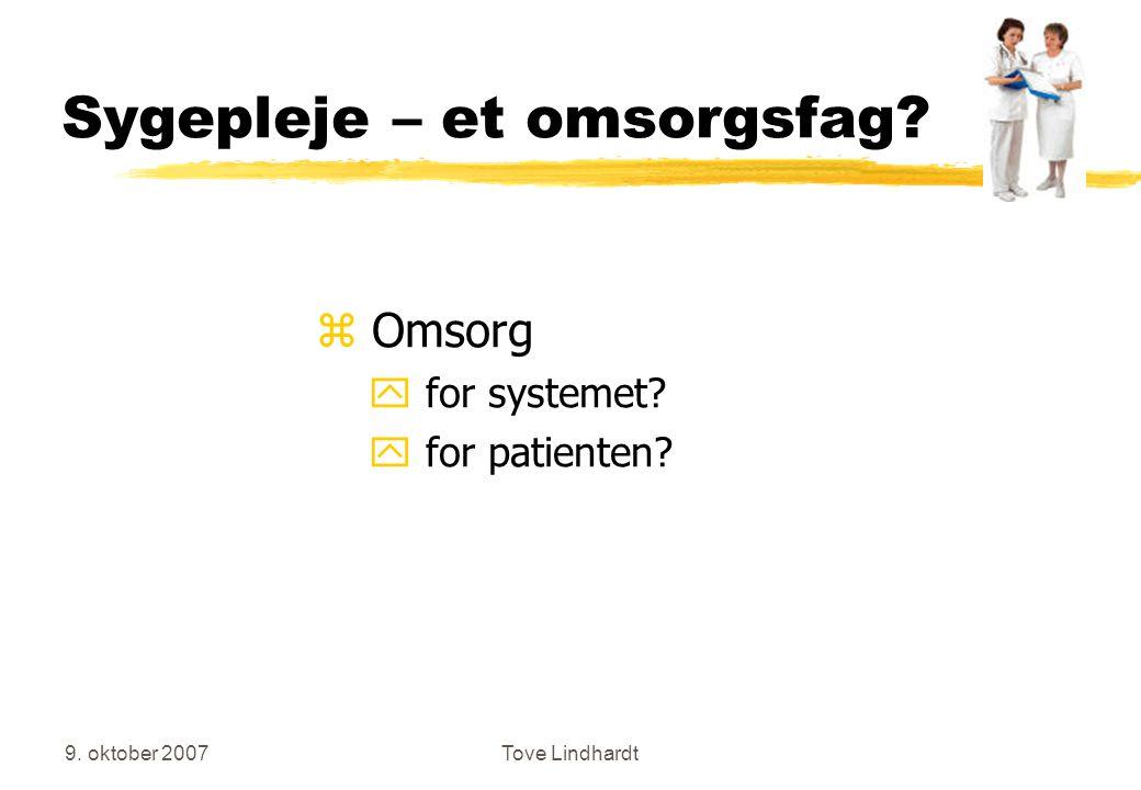 9. oktober 2007Tove Lindhardt Sygepleje – et omsorgsfag z Omsorg y for systemet y for patienten