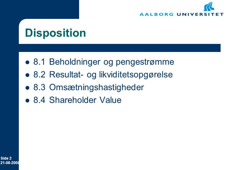 Side 2 21-08-2008 Disposition 8.1Beholdninger og pengestrømme 8.2Resultat- og likviditetsopgørelse 8.3Omsætningshastigheder 8.4Shareholder Value