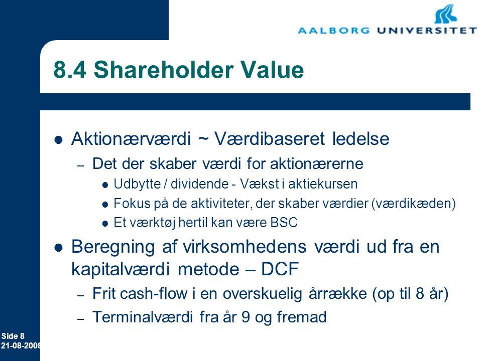 Side 8 21-08-2008 8.4 Shareholder Value Aktionærværdi ~ Værdibaseret ledelse – Det der skaber værdi for aktionærerne Udbytte / dividende - Vækst i aktiekursen Fokus på de aktiviteter, der skaber værdier (værdikæden) Et værktøj hertil kan være BSC Beregning af virksomhedens værdi ud fra en kapitalværdi metode – DCF – Frit cash-flow i en overskuelig årrække (op til 8 år) – Terminalværdi fra år 9 og fremad