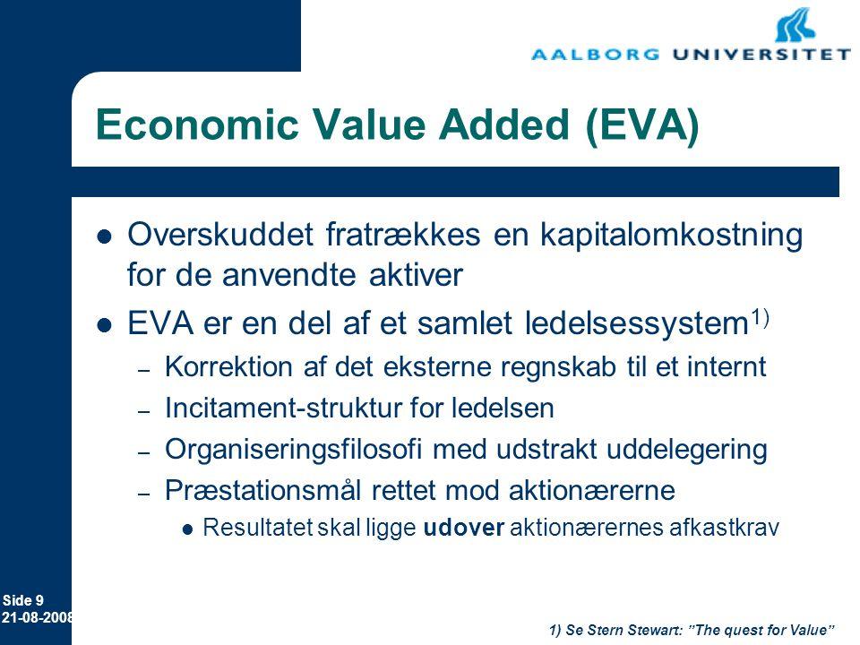 Side 9 21-08-2008 Economic Value Added (EVA) Overskuddet fratrækkes en kapitalomkostning for de anvendte aktiver EVA er en del af et samlet ledelsessystem 1) – Korrektion af det eksterne regnskab til et internt – Incitament-struktur for ledelsen – Organiseringsfilosofi med udstrakt uddelegering – Præstationsmål rettet mod aktionærerne Resultatet skal ligge udover aktionærernes afkastkrav 1) Se Stern Stewart: The quest for Value