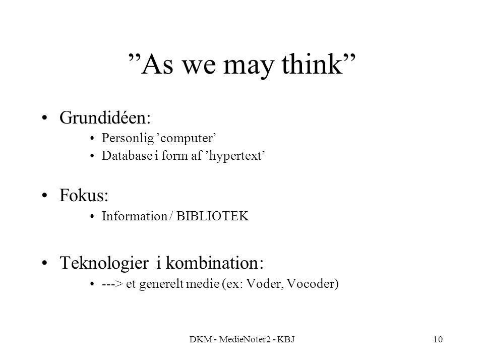 DKM - MedieNoter2 - KBJ10 As we may think Grundidéen: Personlig 'computer' Database i form af 'hypertext' Fokus: Information / BIBLIOTEK Teknologier i kombination: ---> et generelt medie (ex: Voder, Vocoder)