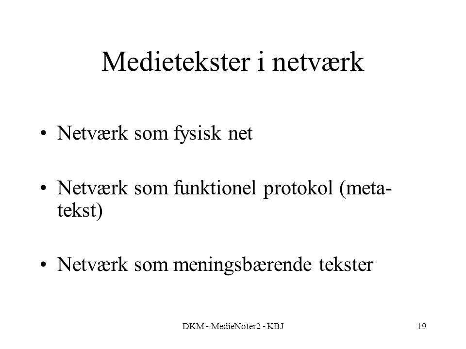 DKM - MedieNoter2 - KBJ19 Medietekster i netværk Netværk som fysisk net Netværk som funktionel protokol (meta- tekst) Netværk som meningsbærende tekster