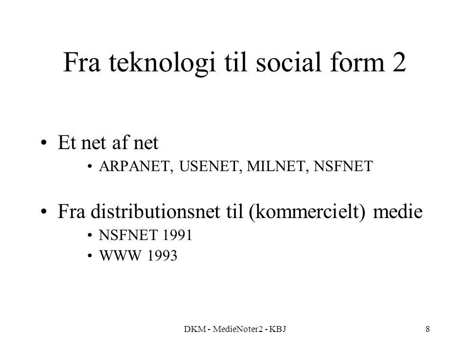 DKM - MedieNoter2 - KBJ8 Fra teknologi til social form 2 Et net af net ARPANET, USENET, MILNET, NSFNET Fra distributionsnet til (kommercielt) medie NSFNET 1991 WWW 1993