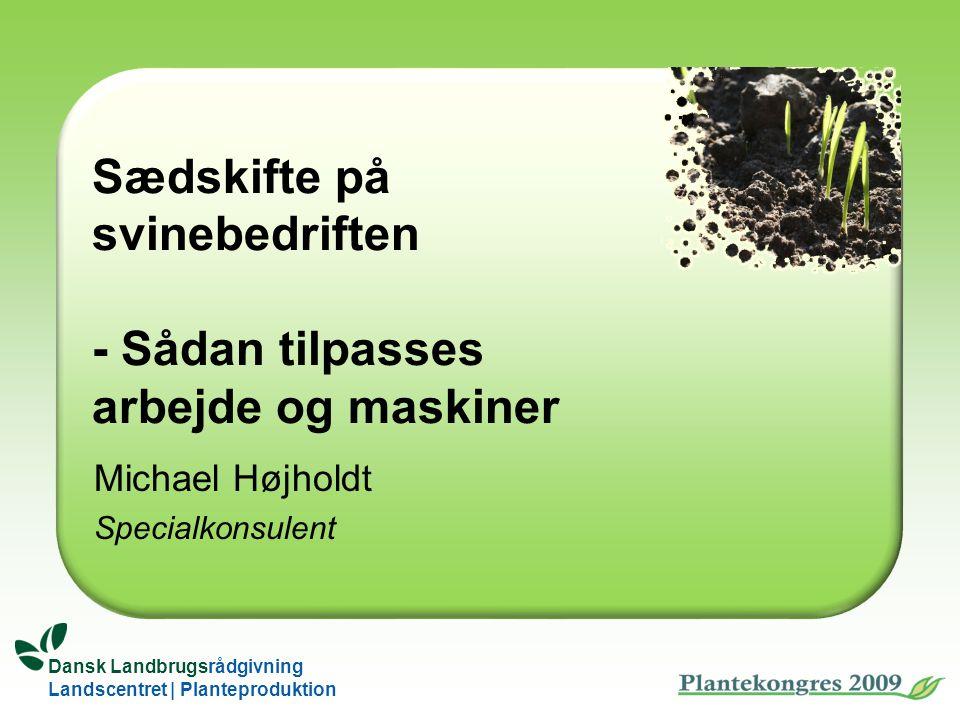 Dansk Landbrugsrådgivning Landscentret | Planteproduktion Sædskifte på svinebedriften - Sådan tilpasses arbejde og maskiner Michael Højholdt Specialkonsulent