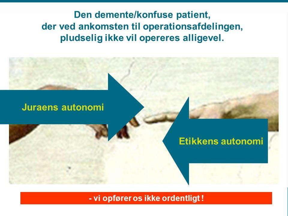 Juraens autonomi Etikkens autonomi Den demente/konfuse patient, der ved ankomsten til operationsafdelingen, pludselig ikke vil opereres alligevel.