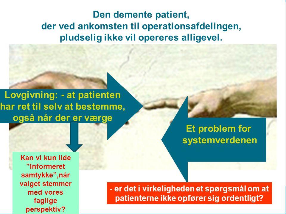Lovgivning: - at patienten har ret til selv at bestemme, også når der er værge Et problem for systemverdenen Den demente patient, der ved ankomsten til operationsafdelingen, pludselig ikke vil opereres alligevel.