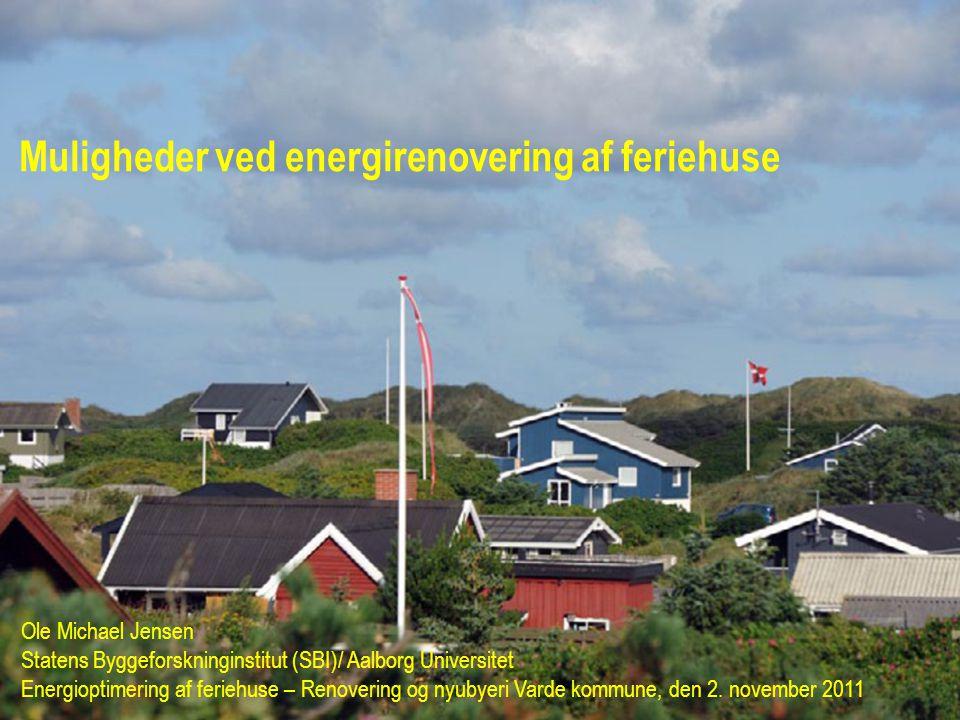 Muligheder ved energirenovering af feriehuse Ole Michael Jensen Statens Byggeforskninginstitut (SBI)/ Aalborg Universitet Energioptimering af feriehuse – Renovering og nyubyeri Varde kommune, den 2.