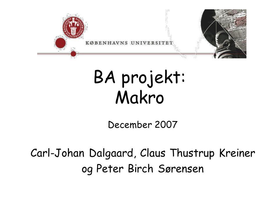 BA projekt: Makro December 2007 Carl-Johan Dalgaard, Claus Thustrup Kreiner og Peter Birch Sørensen