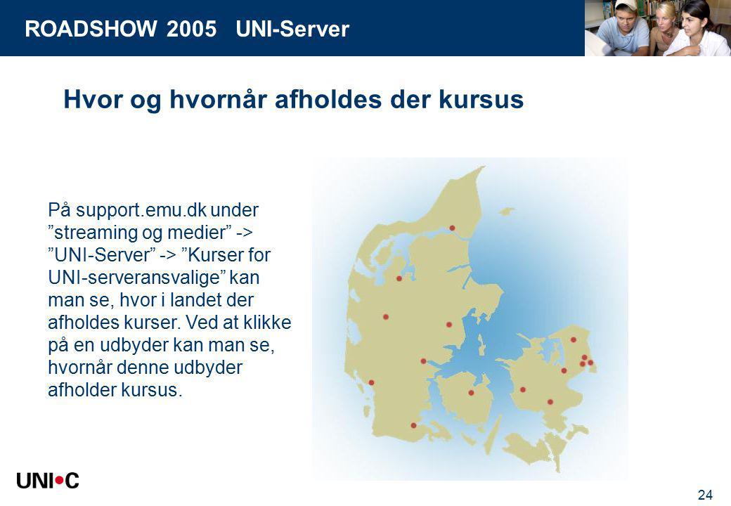 ROADSHOW 2005 UNI-Server 24 Hvor og hvornår afholdes der kursus På support.emu.dk under streaming og medier -> UNI-Server -> Kurser for UNI-serveransvalige kan man se, hvor i landet der afholdes kurser.
