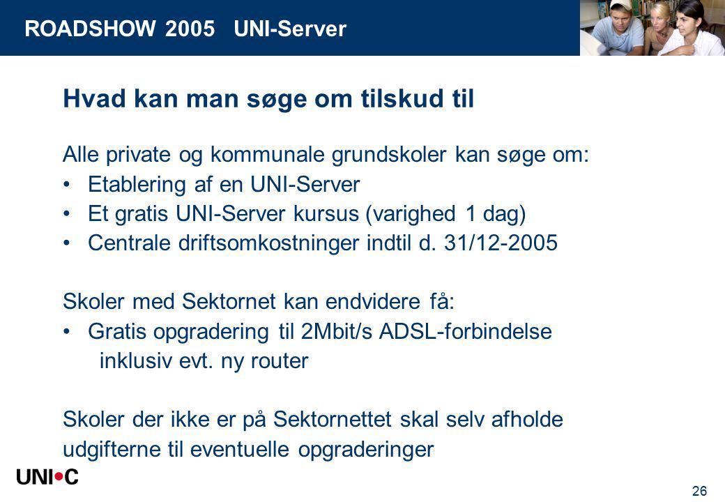 ROADSHOW 2005 UNI-Server 26 Hvad kan man søge om tilskud til Alle private og kommunale grundskoler kan søge om: Etablering af en UNI-Server Et gratis UNI-Server kursus (varighed 1 dag) Centrale driftsomkostninger indtil d.