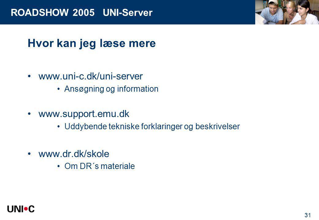 ROADSHOW 2005 UNI-Server 31 Hvor kan jeg læse mere www.uni-c.dk/uni-server Ansøgning og information www.support.emu.dk Uddybende tekniske forklaringer og beskrivelser www.dr.dk/skole Om DR´s materiale