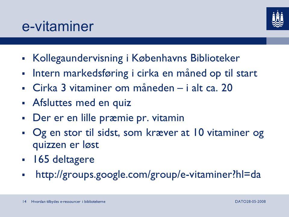 Hvordan tilbydes e-ressourcer i bibliotekerne14DATO28-05-2008 e-vitaminer  Kollegaundervisning i Københavns Biblioteker  Intern markedsføring i cirka en måned op til start  Cirka 3 vitaminer om måneden – i alt ca.