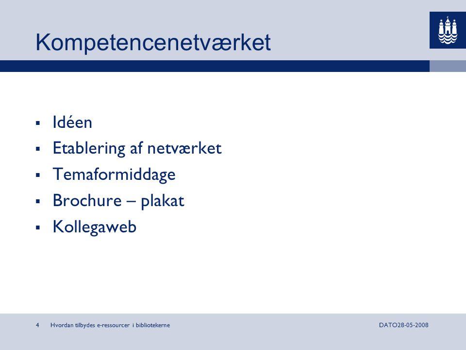 Hvordan tilbydes e-ressourcer i bibliotekerne4DATO28-05-2008 Kompetencenetværket  Idéen  Etablering af netværket  Temaformiddage  Brochure – plakat  Kollegaweb