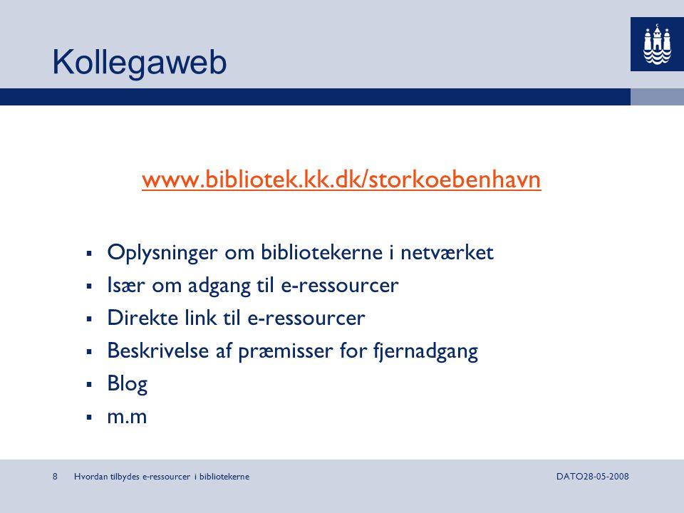 Hvordan tilbydes e-ressourcer i bibliotekerne8DATO28-05-2008 Kollegaweb www.bibliotek.kk.dk/storkoebenhavn  Oplysninger om bibliotekerne i netværket  Især om adgang til e-ressourcer  Direkte link til e-ressourcer  Beskrivelse af præmisser for fjernadgang  Blog  m.m