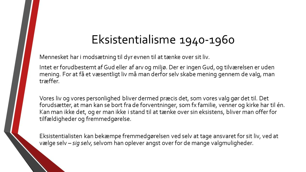 Eksistentialisme 1940-1960 Mennesket har i modsætning til dyr evnen til at tænke over sit liv. Intet er forudbestemt af Gud eller af arv og miljø. Der