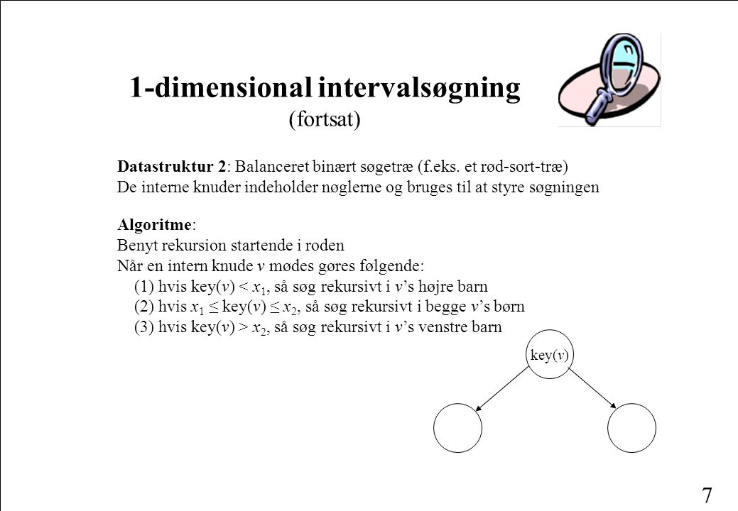 7 1-dimensional intervalsøgning (fortsat) Datastruktur 2: Balanceret binært søgetræ (f.eks.
