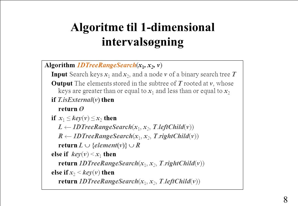 8 Algoritme til 1-dimensional intervalsøgning Algorithm 1DTreeRangeSearch(x 1, x 2, v) Input Search keys x 1 and x 2, and a node v of a binary search tree T Output The elements stored in the subtree of T rooted at v, whose keys are greater than or equal to x 1 and less than or equal to x 2 if T.isExternal(v) then return Ø if x 1 ≤ key(v) ≤ x 2 then L  1DTreeRangeSearch(x 1, x 2, T.leftChild(v)) R  1DTreeRangeSearch(x 1, x 2, T.rightChild(v)) return L  {element(v)}  R else if key(v) < x 1 then return 1DTreeRangeSearch(x 1, x 2, T.rightChild(v)) else if x 2 < key(v) then return 1DTreeRangeSearch(x 1, x 2, T.leftChild(v))