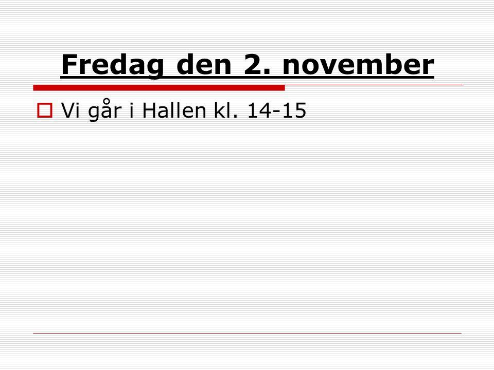 Fredag den 2. november  Vi går i Hallen kl. 14-15