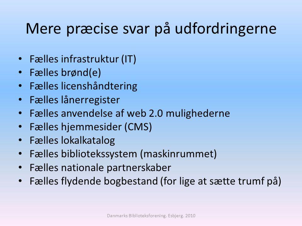 Mere præcise svar på udfordringerne Fælles infrastruktur (IT) Fælles brønd(e) Fælles licenshåndtering Fælles lånerregister Fælles anvendelse af web 2.0 mulighederne Fælles hjemmesider (CMS) Fælles lokalkatalog Fælles bibliotekssystem (maskinrummet) Fælles nationale partnerskaber Fælles flydende bogbestand (for lige at sætte trumf på) Danmarks Biblioteksforening.