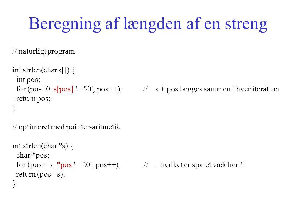 Beregning af længden af en streng // naturligt program int strlen(char s[]) { int pos; for (pos=0; s[pos] != \0 ; pos++); // s + pos lægges sammen i hver iteration return pos; } // optimeret med pointer-aritmetik int strlen(char *s) { char *pos; for (pos = s; *pos != \0 ; pos++); //..