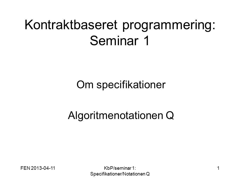 FEN 2013-04-11KbP/seminar 1: Specifikationer/Notationen Q 1 Kontraktbaseret programmering: Seminar 1 Om specifikationer Algoritmenotationen Q