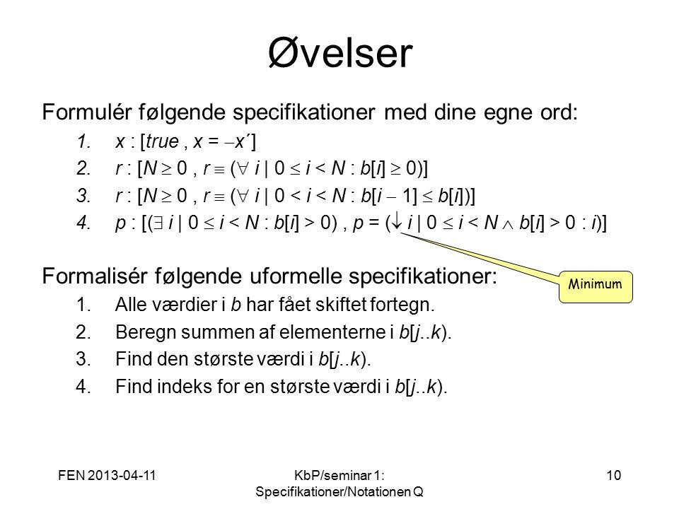 FEN 2013-04-11KbP/seminar 1: Specifikationer/Notationen Q 10 Øvelser Formulér følgende specifikationer med dine egne ord: 1.x : [true, x =  x´] 2.r : [N  0, r  (  i   0  i < N : b[i]  0)] 3.r : [N  0, r  (  i   0 < i < N : b[i  1]  b[i])] 4.p : [(  i   0  i 0), p = (  i   0  i 0 : i)] Formalisér følgende uformelle specifikationer: 1.Alle værdier i b har fået skiftet fortegn.