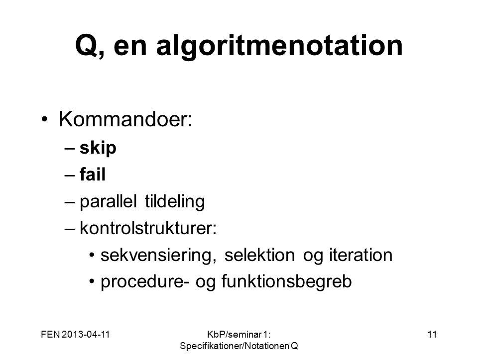 FEN 2013-04-11KbP/seminar 1: Specifikationer/Notationen Q 11 Q, en algoritmenotation Kommandoer: –skip –fail –parallel tildeling –kontrolstrukturer: sekvensiering, selektion og iteration procedure- og funktionsbegreb