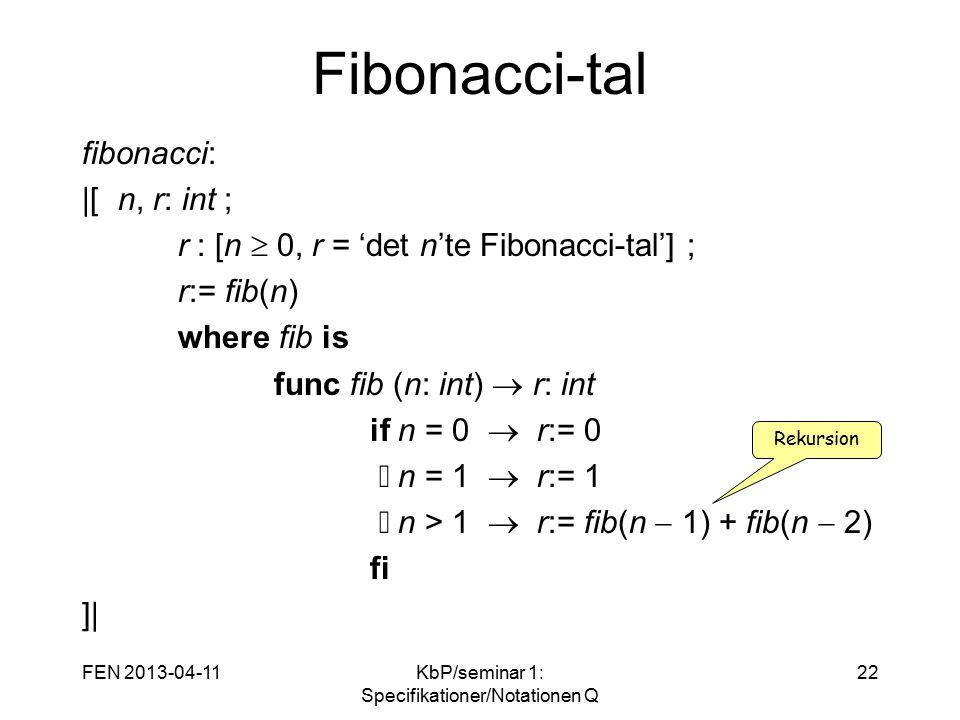 FEN 2013-04-11KbP/seminar 1: Specifikationer/Notationen Q 22 Fibonacci-tal fibonacci:  [ n, r: int ; r : [n  0, r = 'det n'te Fibonacci-tal'] ; r:= fib(n) where fib is func fib (n: int)  r: int if n = 0  r:= 0 n = 1  r:= 1 n > 1  r:= fib(n  1) + fib(n  2) fi ]  Rekursion