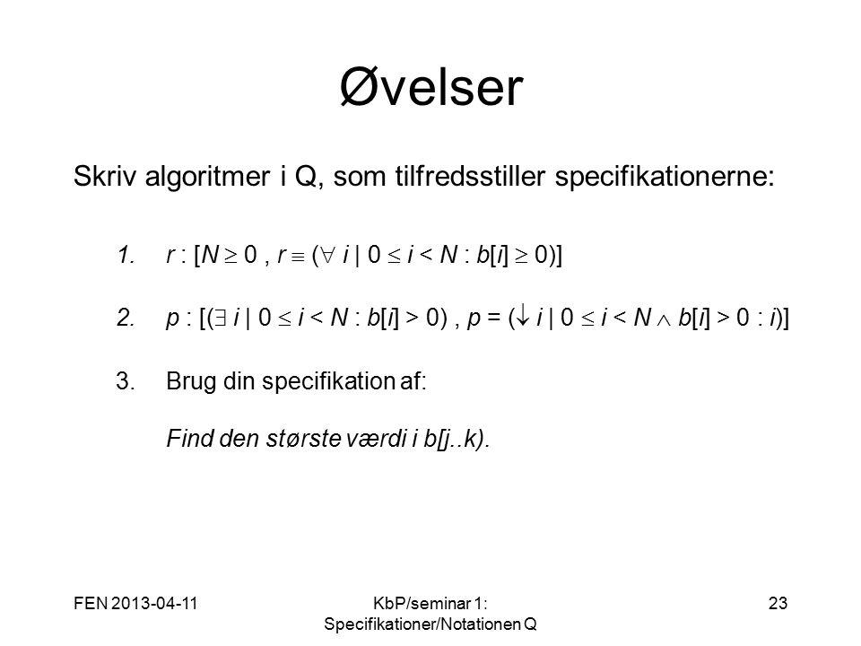 FEN 2013-04-11KbP/seminar 1: Specifikationer/Notationen Q 23 Øvelser Skriv algoritmer i Q, som tilfredsstiller specifikationerne: 1.r : [N  0, r  (  i   0  i < N : b[i]  0)] 2.p : [(  i   0  i 0), p = (  i   0  i 0 : i)] 3.Brug din specifikation af: Find den største værdi i b[j..k).