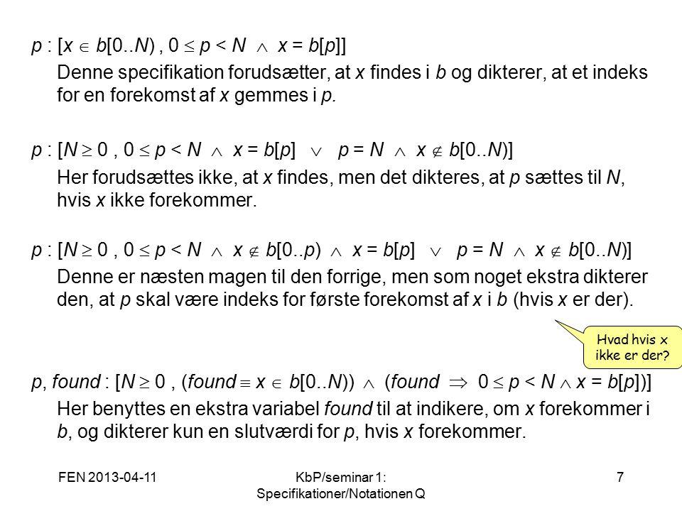 FEN 2013-04-11KbP/seminar 1: Specifikationer/Notationen Q 7 p : [x  b[0..N), 0  p < N  x = b[p]] Denne specifikation forudsætter, at x findes i b og dikterer, at et indeks for en forekomst af x gemmes i p.