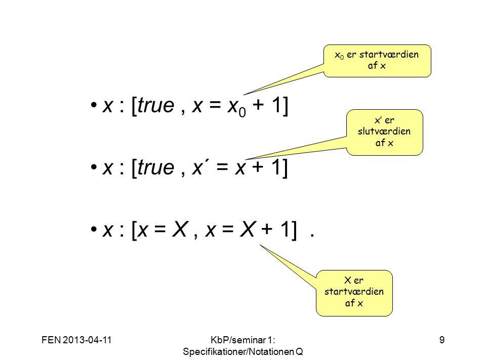 FEN 2013-04-11KbP/seminar 1: Specifikationer/Notationen Q 9 x : [true, x = x 0 + 1] x : [true, x´ = x + 1] x : [x = X, x = X + 1].