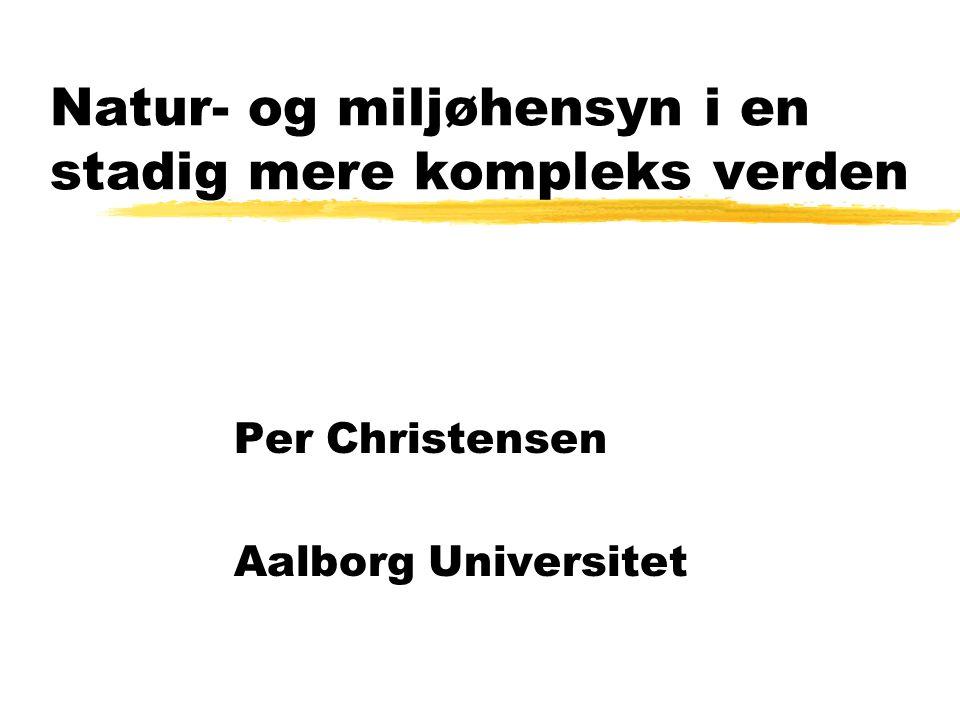 Natur- og miljøhensyn i en stadig mere kompleks verden Per Christensen Aalborg Universitet