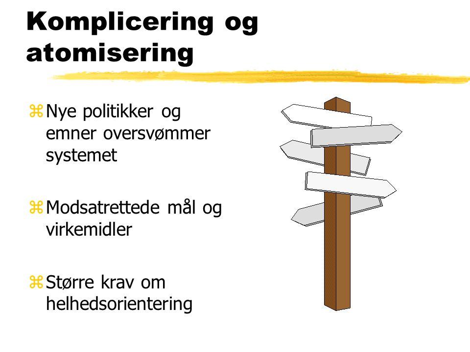 Komplicering og atomisering zNye politikker og emner oversvømmer systemet zModsatrettede mål og virkemidler zStørre krav om helhedsorientering
