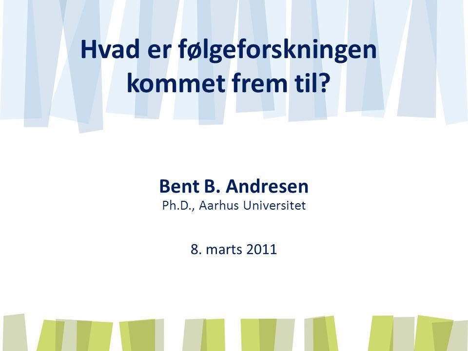Hvad er følgeforskningen kommet frem til Bent B. Andresen Ph.D., Aarhus Universitet 8. marts 2011