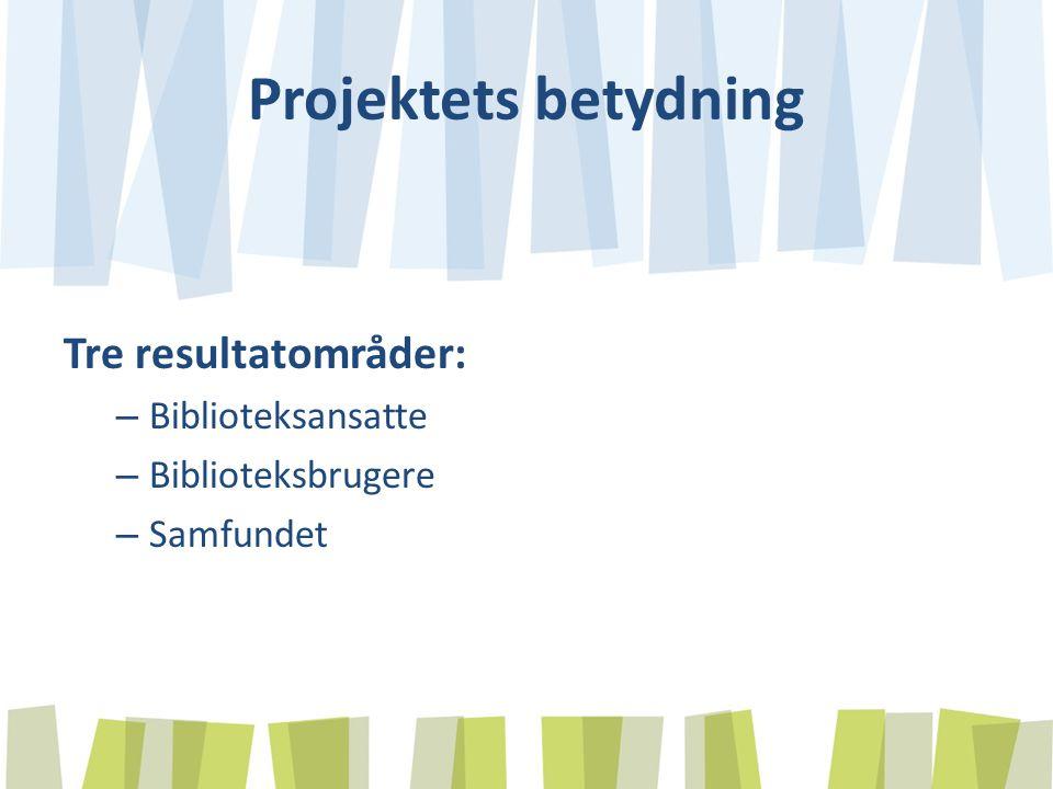 Projektets betydning Tre resultatområder: – Biblioteksansatte – Biblioteksbrugere – Samfundet