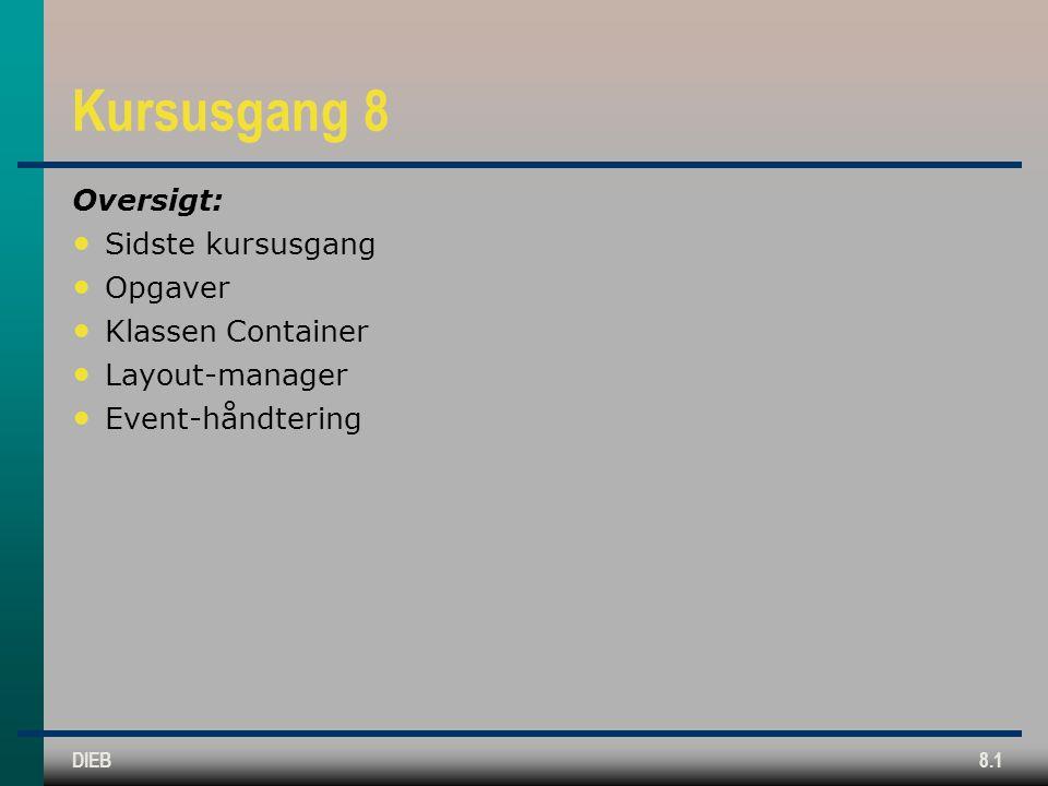 DIEB8.1 Kursusgang 8 Oversigt: Sidste kursusgang Opgaver Klassen Container Layout-manager Event-håndtering